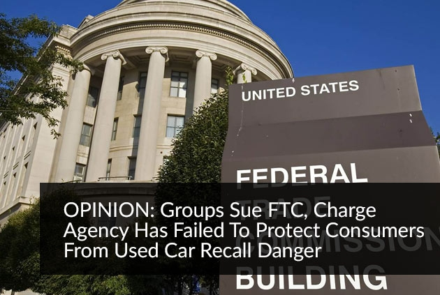 OPINION: Groups Sue FTC, Charge Agency Has Failed To Protect Consumers From Used Car Recall Danger